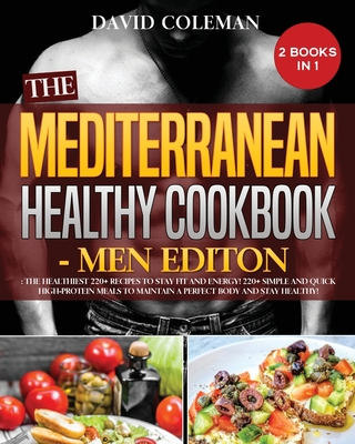 The the Mediterranean Healthy Cookbook - Men Edition: The Healthiest 220+ Recipes to Stay FIT and ENERGY! 220+ Simple and Quick High-Protein Meals to Cover Image