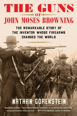 The Guns of John Moses Browning: The Remarkable Story of the Inventor Whose Firearms Changed the World Cover Image
