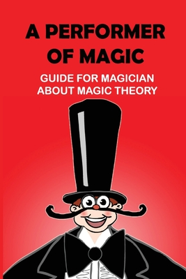 A Performer Of Magic: Guide For Magician About Magic Theory: Theatrical Magic Cover Image