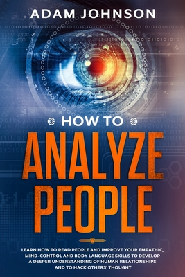 How To Analyze People: Learn how to Read People and Improve your Empathic, Mind-control and Body Language Skills to Develop a Deeper Understa Cover Image