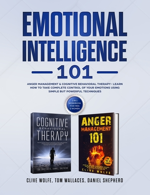Emotional Intelligence 101: Anger Management & Cognitive Behavioral Therapy- Learn How To Take Complete Control Of Your Emotions Using Simple But Cover Image