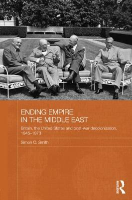Ending Empire in the Middle East: Britain, the United States and Post-War Decolonization, 1945-1973 (Routledge Studies in Middle Eastern History) Cover Image