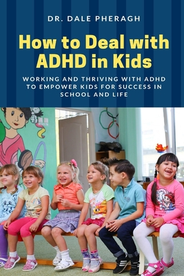 How to Deal with ADHD in Kids: Working and Thriving with ADHD to Empower Kids for Success in School and Life Cover Image