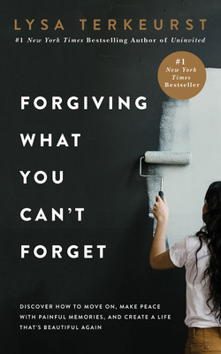 Forgiving What You Can't Forget: Discover How to Move On, Make Peace with Painful Memories, and Create a Life That's Beautiful Again Cover Image