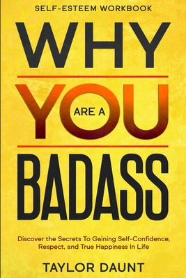 Self Esteem Workbook: WHY YOU ARE A BADASS - Discover the Secrets To Gaining Self-Confidence, Respect, and True Happiness In Life Cover Image
