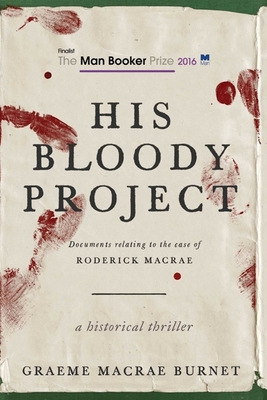 His Bloody Project: Documents Relating to the Case of Roderick MacRae (Man Booker Prize Finalist 2016) Cover Image
