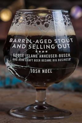 Barrel-Aged Stout and Selling Out: Goose Island, Anheuser-Busch, and How Craft Beer Became Big Business Cover Image