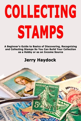 Collecting Stamps: A Beginner's Guide to Basics of Discovering, Recognizing and Collecting Stamps So You Can Build Your Collection as a H Cover Image