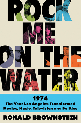 Rock Me on the Water: 1974-The Year Los Angeles Transformed Movies, Music, Television, and Politics Cover Image