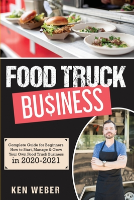 Food Truck Business: Complete Guide for Beginners. How to Start, Manage & Grow Your Own Food Truck Business in 2020-2021 Cover Image