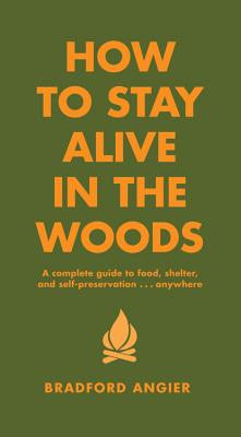 How to Stay Alive in the Woods: A Complete Guide to Food, Shelter and Self-Preservation Anywhere Cover Image