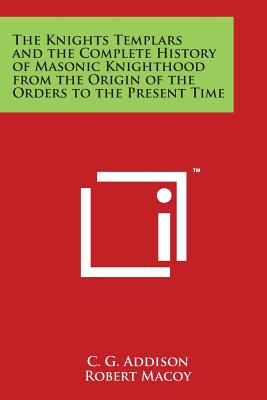 The Knights Templars and the Complete History of Masonic Knighthood from the Origin of the Orders to the Present Time Cover Image
