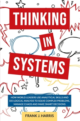 Thinking in Systems: How world Leaders use Analytical Skills and do Logical Analysis to Solve Complex Problems, Manage Chaos, and Make Smar Cover Image
