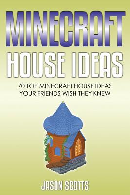 Minecraft House Ideas: 70 Top Minecraft House Ideas Your Friends Wish They Know Cover Image