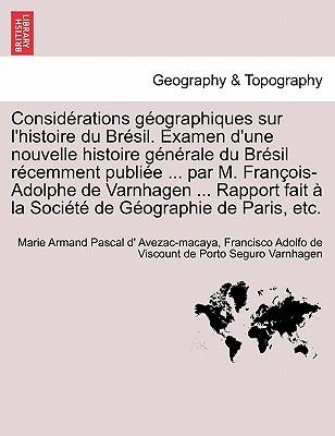 Consid Rations Geographiques Sur L'Histoire Du Br Sil. Examen D'Une Nouvelle Histoire G N Rale Du Br Sil R Cemment Publi E ... Par M. Fran OIS-Adolphe Cover Image