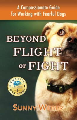 Beyond Flight or Fight: A Compassionate Guide for Working with Fearful Dogs Cover Image