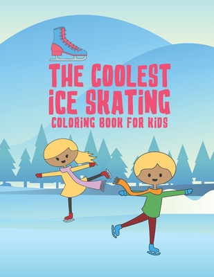 The Coolest Ice Skating Coloring Book For Kids: 25 Fun Designs For Boys And Girls - Perfect For Young Children Cover Image