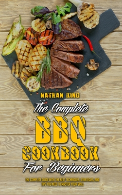 The Complete BBQ Cookbook For Beginners: The Complete Guide With The Best Techniques, Strategies, And Tips You Need To Master Your Grill Cover Image