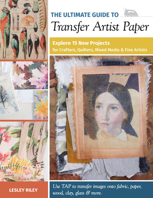 The Ultimate Guide to Transfer Artist Paper: Explore 15 New Projects for Crafters, Quilters, Mixed Media & Fine Artists Cover Image
