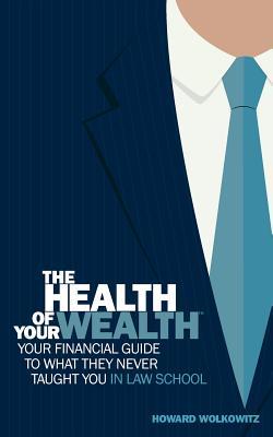 The Health of Your Wealth: Your Financial Guide to What They Never Taught You in Law School Cover Image