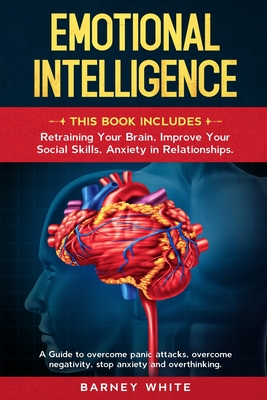 Emotional Intelligence: This book includes: Retraining Your Brain, Improve Your Social Skills, Anxiety in Relationships. A Guide to Overcome P Cover Image