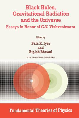 Black Holes, Gravitational Radiation and the Universe: Essays in Honor of C.V. Vishveshwara (Fundamental Theories of Physics #100) Cover Image