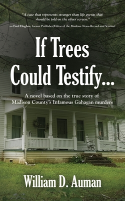 If Trees Could Testify...: A novel based on the true story of Madison County's infamous Gahagan murders Cover Image
