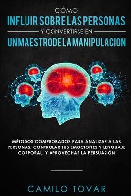 Cómo influir sobre las personas y convertirse en un maestro de la manipulación: Métodas comprobados para analizar a las personas, controlar tus emocio Cover Image