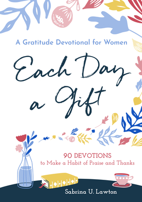 Each Day a Gift: A Gratitude Devotional for Women: 90 Devotions to Make a Habit of Praise and Thanks Cover Image