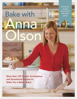 Bake with Anna Olson: More than 125 Simple, Scrumptious and Sensational Recipes to Make You a Better Baker Cover Image