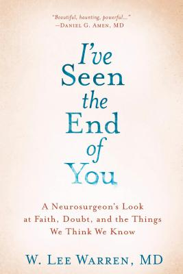 I've Seen the End of You: A Neurosurgeon's Look at Faith, Doubt, and the Things We Think We Know Cover Image