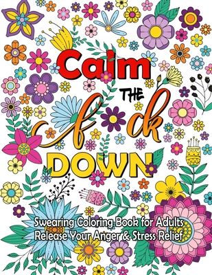 Calm The F Down: Swearing Coloring Book, Release Your Anger, Stress Relief Curse Words Coloring Book for Adults Cover Image