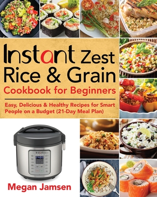 Instant Zest Rice & Grain Cookbook for Beginners: Easy, Delicious & Healthy Recipes for Smart People on a Budget (21-Day Meal Plan) Cover Image