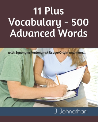 11 Plus Vocabulary - 500 Advanced words: with Synonyms/Antonyms/Usage/Origin and more... Cover Image