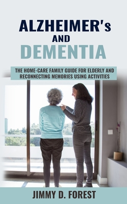 Alzheimer's and Dementia: The Home-care Family Guide For Elderly And Reconnecting Memories Using Activities Cover Image