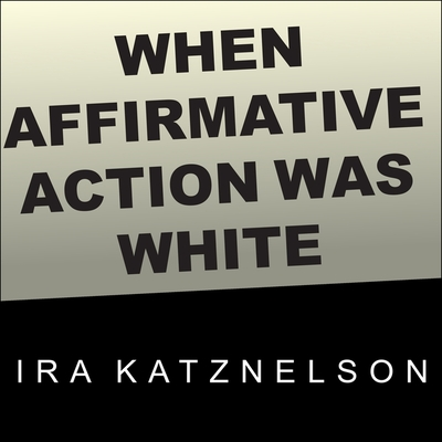 When Affirmative Action Was White Lib/E: An Untold History of Racial Inequality in Twentieth-Century America Cover Image