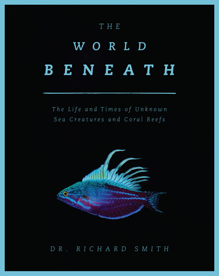The World Beneath: The Life and Times of Unknown Sea Creatures and Marine Life Cover Image