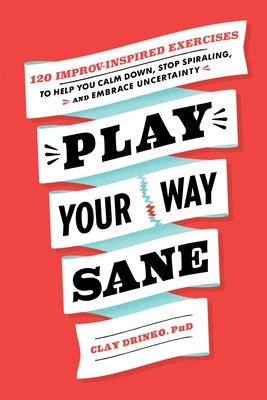 Play Your Way Sane: 120 Improv-Inspired Exercises to Help You Calm Down, Stop Spiraling, and Embrace Uncertainty Cover Image