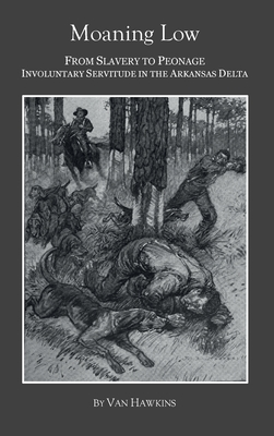 Moaning Low: From Slavery to Peonage. Involuntary Servitude in the Arkansas Delta Cover Image