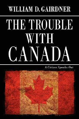 The Trouble with Canada: A Citizen Speaks Out Cover Image