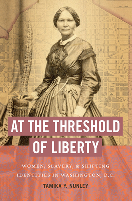 At the Threshold of Liberty: Women, Slavery, and Shifting Identities in Washington, D.C. Cover Image