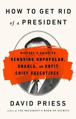 How to Get Rid of a President: History's Guide to Removing Unpopular, Unable, or Unfit Chief Executives Cover Image