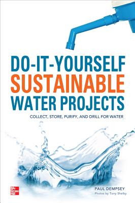 Do-It-Yourself Sustainable Water Projects: Collect, Store, Purify, and Drill for Water Cover Image