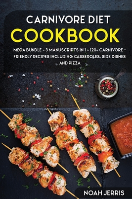 Carnivore Diet: MEGA BUNDLE - 3 Manuscripts in 1 - 120+ Carnivore - friendly recipes including casseroles, side dishes and pizza Cover Image