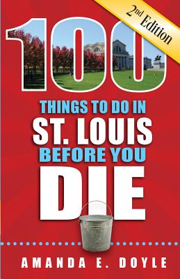 100 Things to Do in St. Louis Before You Die, Second Edition (100 Thinhs to Do Before You Die) Cover Image
