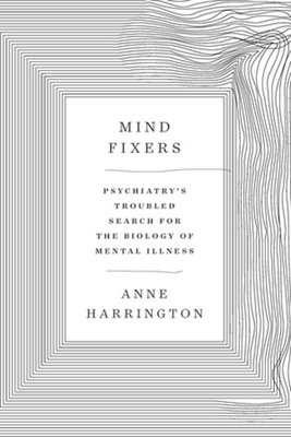 Mind Fixers: Psychiatry's Troubled Search for the Biology of Mental Illness Cover Image
