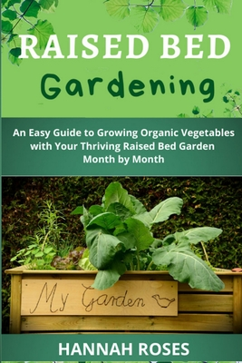 Raised Bed Gardening: An Easy Guide to Growing Organic Vegetables with Your Thriving Raised Bed Garden Month by Month Cover Image