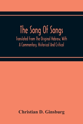 The Song Of Songs: Translated From The Original Hebrew, With A Commentary, Historical And Critical Cover Image