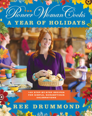 The Pioneer Woman Cooks: A Year of Holidays: 140 Step-By-Step Recipes for Simple, Scrumptious Celebrations Cover Image