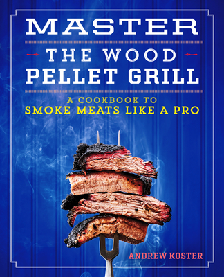 Master the Wood Pellet Grill: A Cookbook to Smoke Meats and More Like a Pro Cover Image